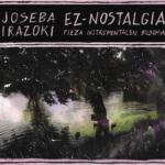 """Joseba Irazoki: """"Ez-Nostalgia. Pieza Instrumentalen Bilduma"""" (bIDEhUTS)"""